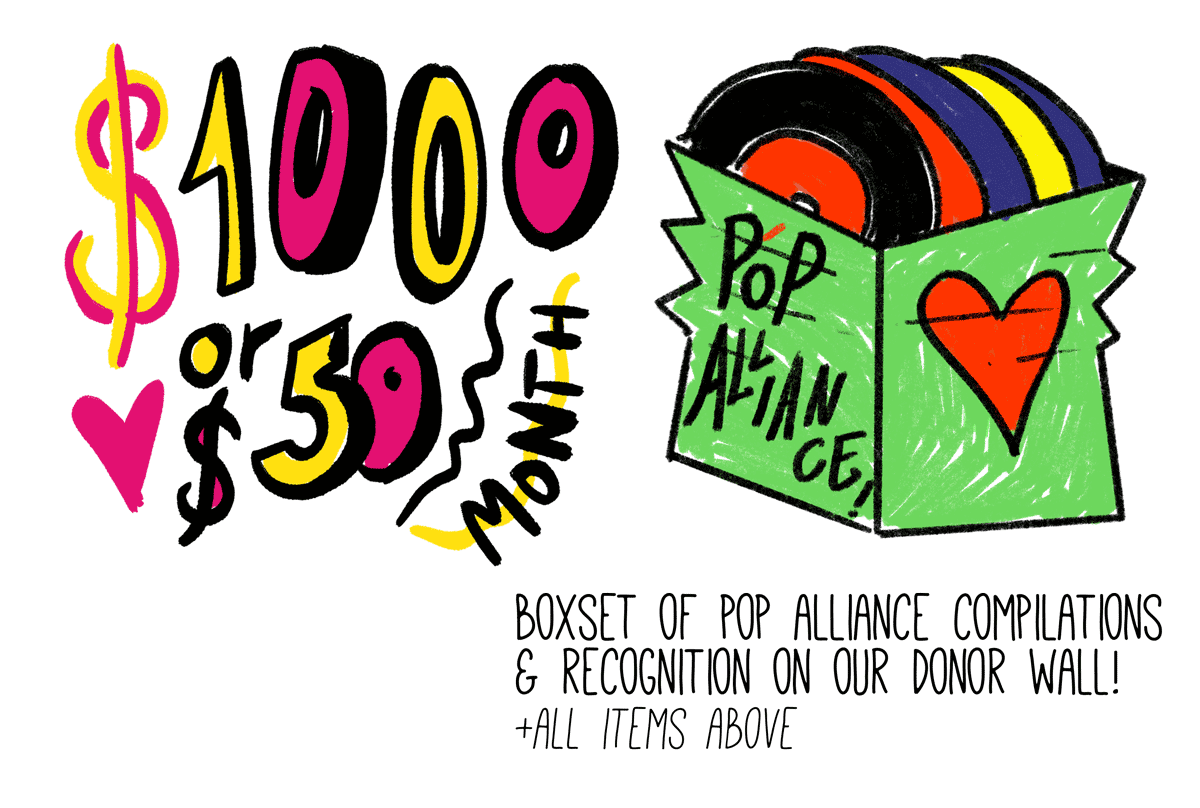 $1000 or $50 a month gets you a boxset of all Pop Alliance compilations and recognition on our donor wall
